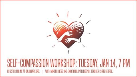 Heart with hands over it, hugging. Text reads Self-Compassion Workshop, Tuesday, Jan 14, 7 PM. Register online at BALIBRARY.org